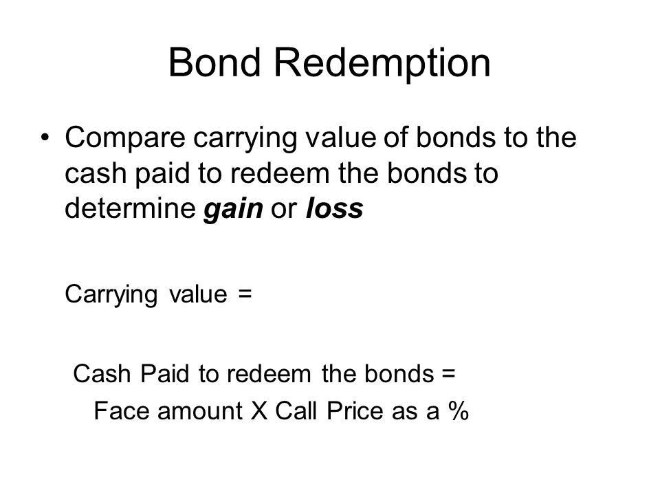 Bond Redemption Compare carrying value of bonds to the cash paid to redeem the bonds to determine gain or loss.