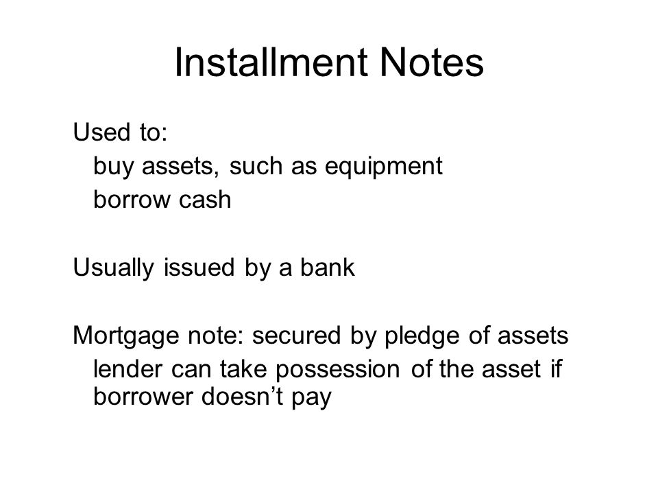 Installment Notes Used to: buy assets, such as equipment borrow cash