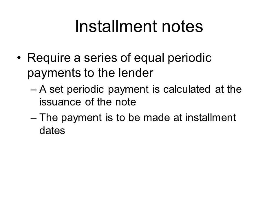 Installment notes Require a series of equal periodic payments to the lender. A set periodic payment is calculated at the issuance of the note.
