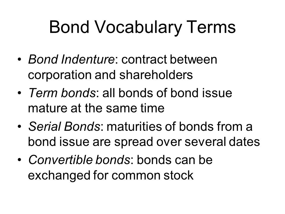 Bond Vocabulary Terms Bond Indenture: contract between corporation and shareholders. Term bonds: all bonds of bond issue mature at the same time.