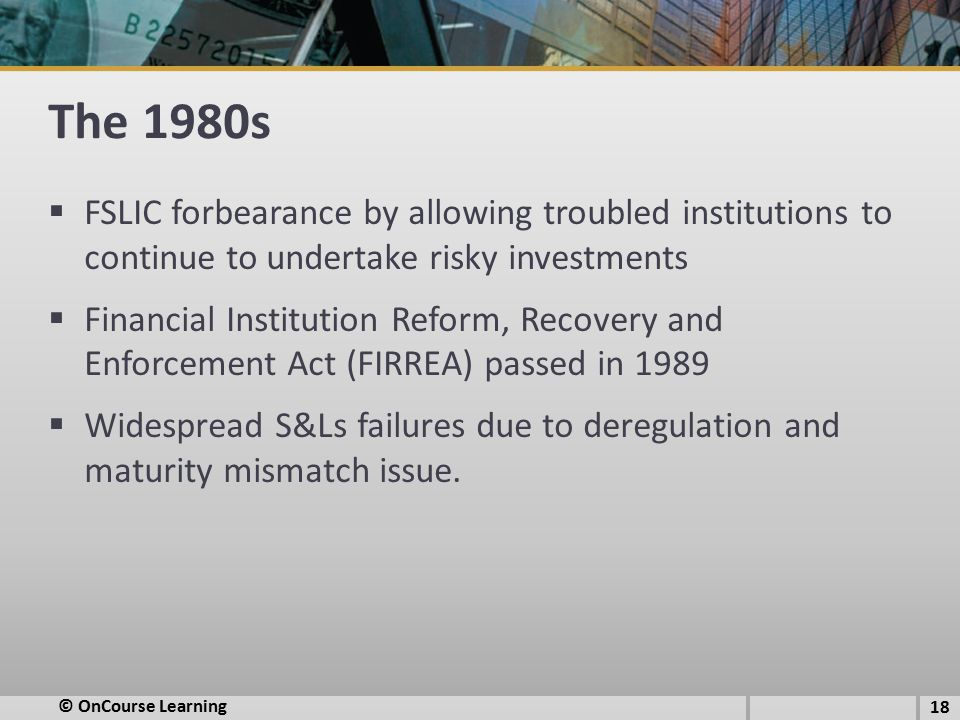 The 1980s FSLIC forbearance by allowing troubled institutions to continue to undertake risky investments.