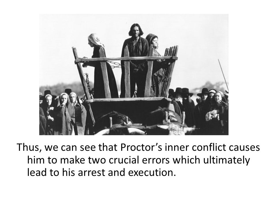 Thus, we can see that Proctor's inner conflict causes him to make two crucial errors which ultimately lead to his arrest and execution.