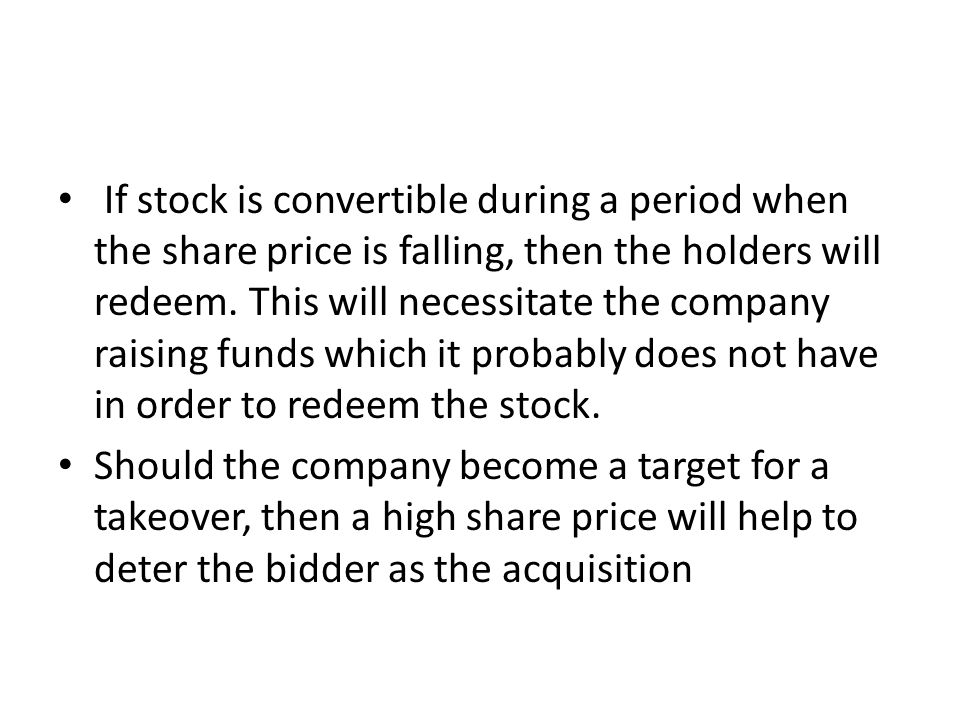 If stock is convertible during a period when the share price is falling, then the holders will redeem. This will necessitate the company raising funds which it probably does not have in order to redeem the stock.