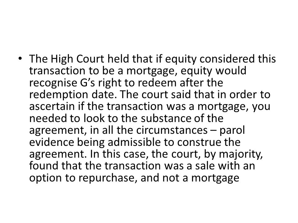 The High Court held that if equity considered this transaction to be a mortgage, equity would recognise G's right to redeem after the redemption date.