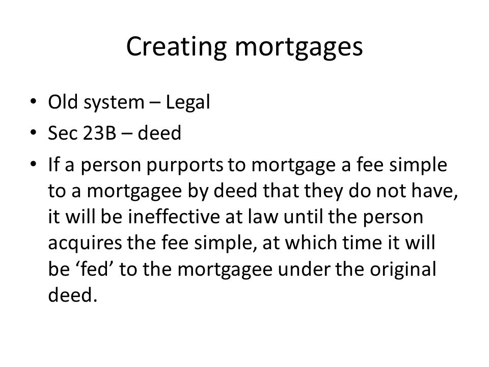 Creating mortgages Old system – Legal Sec 23B – deed