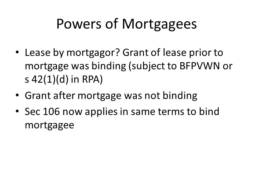 Powers of Mortgagees Lease by mortgagor Grant of lease prior to mortgage was binding (subject to BFPVWN or s 42(1)(d) in RPA)