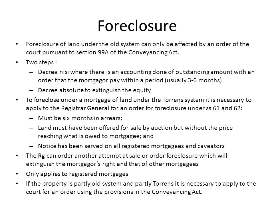 Foreclosure Foreclosure of land under the old system can only be affected by an order of the court pursuant to section 99A of the Conveyancing Act.