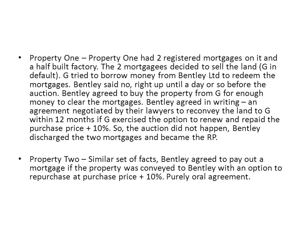 Property One – Property One had 2 registered mortgages on it and a half built factory. The 2 mortgagees decided to sell the land (G in default). G tried to borrow money from Bentley Ltd to redeem the mortgages. Bentley said no, right up until a day or so before the auction. Bentley agreed to buy the property from G for enough money to clear the mortgages. Bentley agreed in writing – an agreement negotiated by their lawyers to reconvey the land to G within 12 months if G exercised the option to renew and repaid the purchase price + 10%. So, the auction did not happen, Bentley discharged the two mortgages and became the RP.