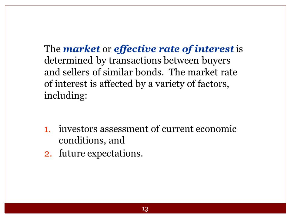 The market or effective rate of interest is determined by transactions between buyers and sellers of similar bonds. The market rate of interest is affected by a variety of factors, including: