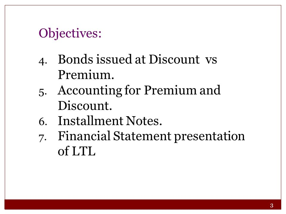 Objectives: Bonds issued at Discount vs Premium. Accounting for Premium and Discount. Installment Notes.