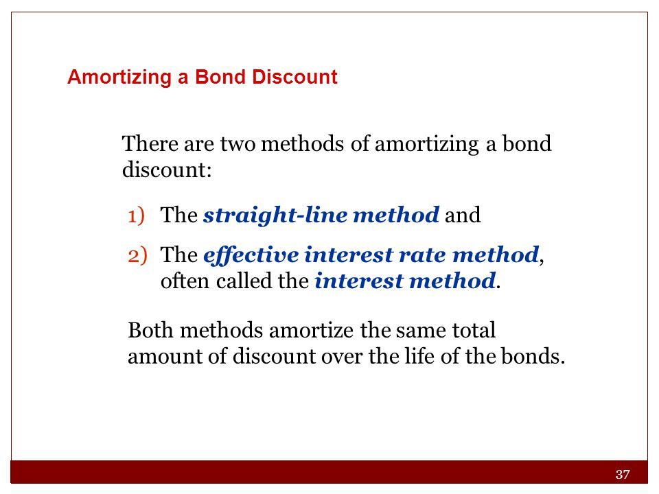 There are two methods of amortizing a bond discount: