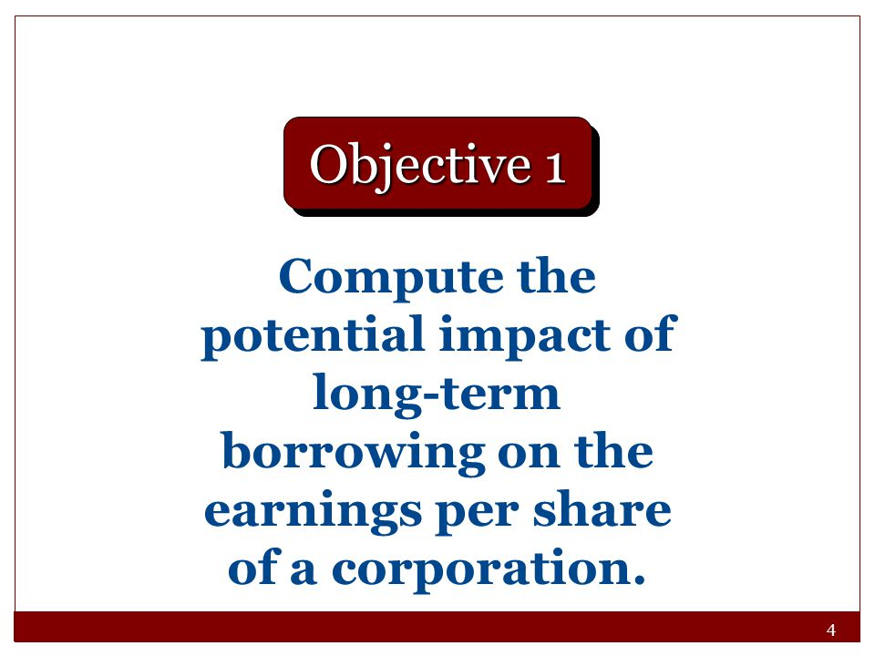 Objective 1 Compute the potential impact of long-term borrowing on the earnings per share of a corporation.