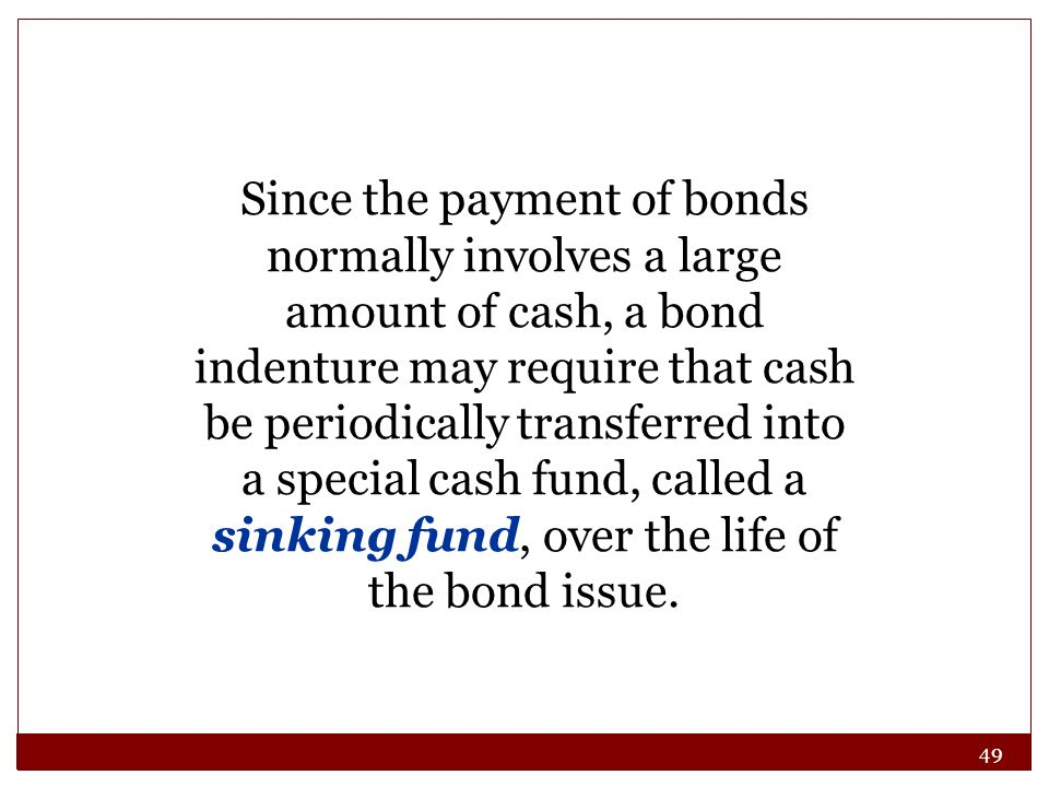 Since the payment of bonds normally involves a large amount of cash, a bond indenture may require that cash be periodically transferred into a special cash fund, called a sinking fund, over the life of the bond issue.