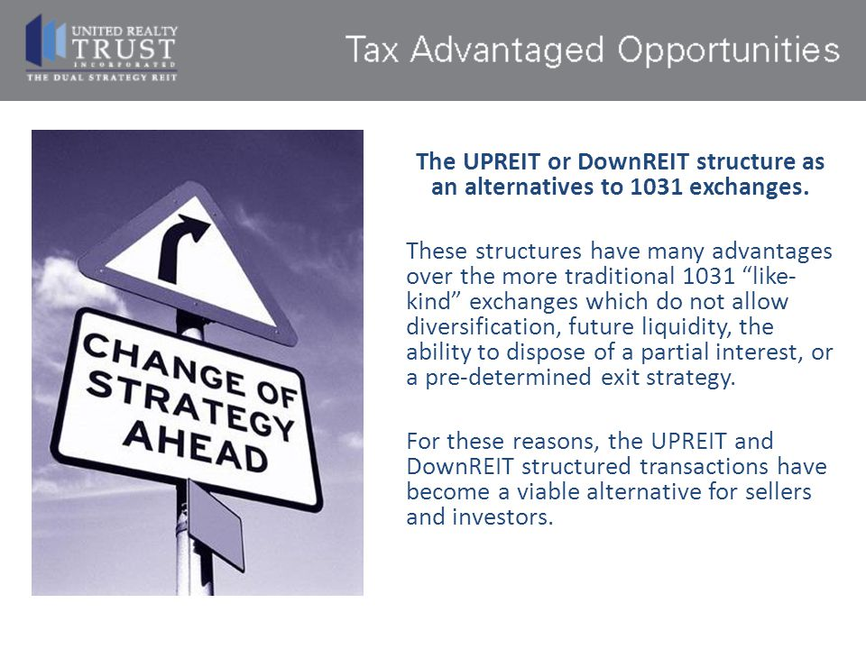 The UPREIT or DownREIT structure as an alternatives to 1031 exchanges.