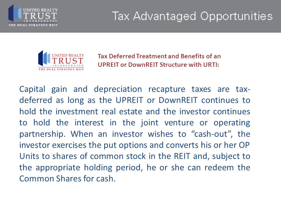 Tax Deferred Treatment and Benefits of an UPREIT or DownREIT Structure with URTI:
