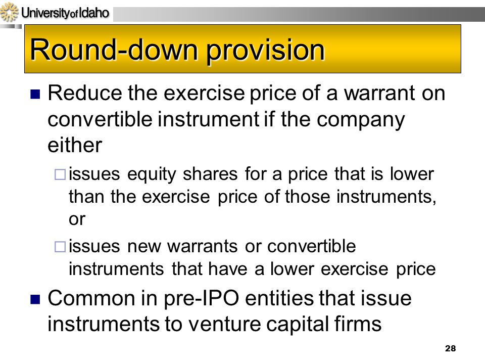 Acct 592 4/14/2017. Round-down provision. Reduce the exercise price of a warrant on convertible instrument if the company either.