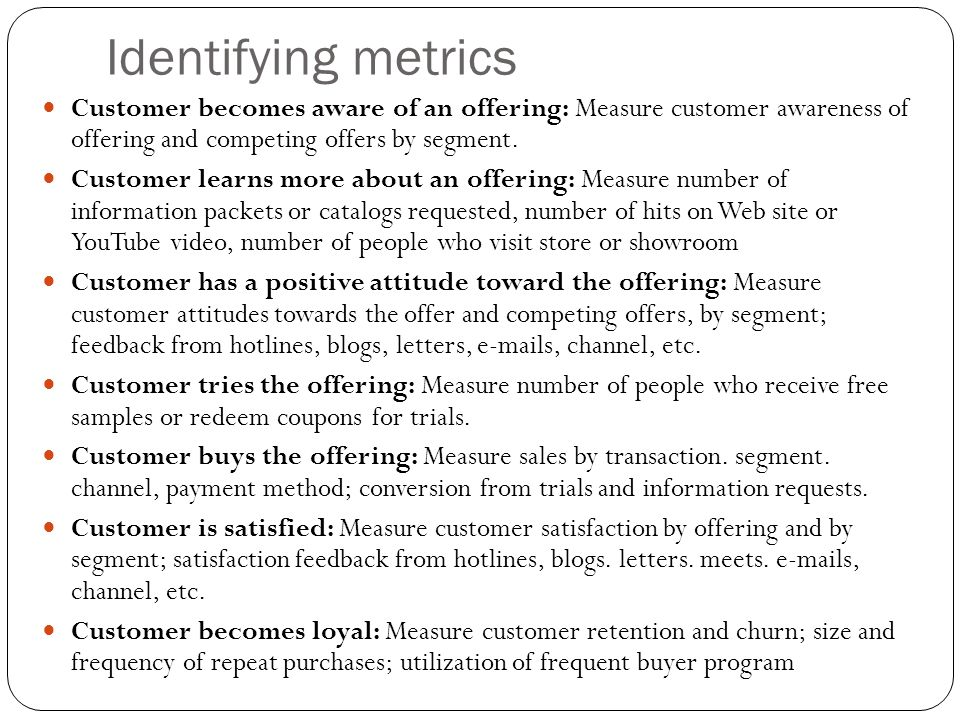 Identifying metrics Customer becomes aware of an offering: Measure customer awareness of offering and competing offers by segment.