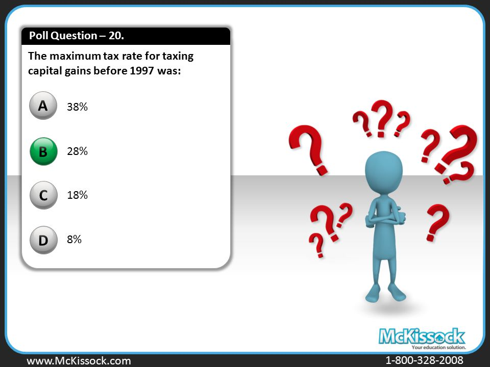 Poll Question – 20. The maximum tax rate for taxing capital gains before 1997 was: A. 38% 28% 18%