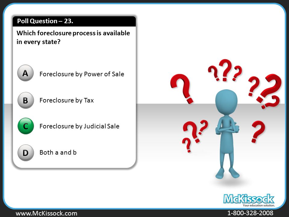 Poll Question – 23. Which foreclosure process is available in every state A. Foreclosure by Power of Sale.