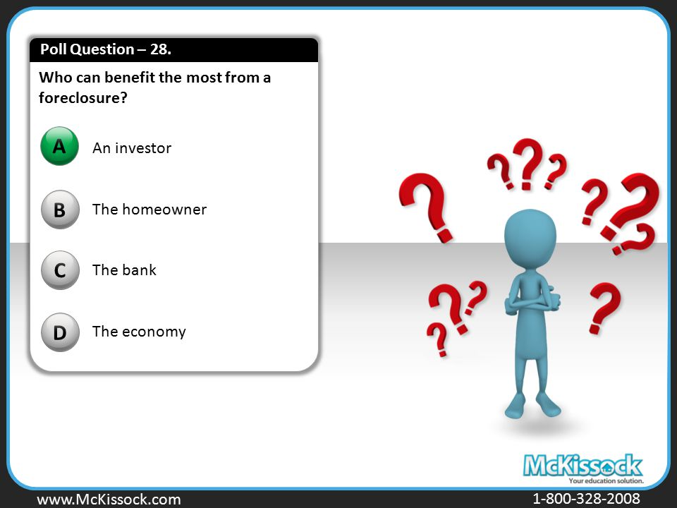 Poll Question – 28. Who can benefit the most from a foreclosure A. An investor. The homeowner. The bank.