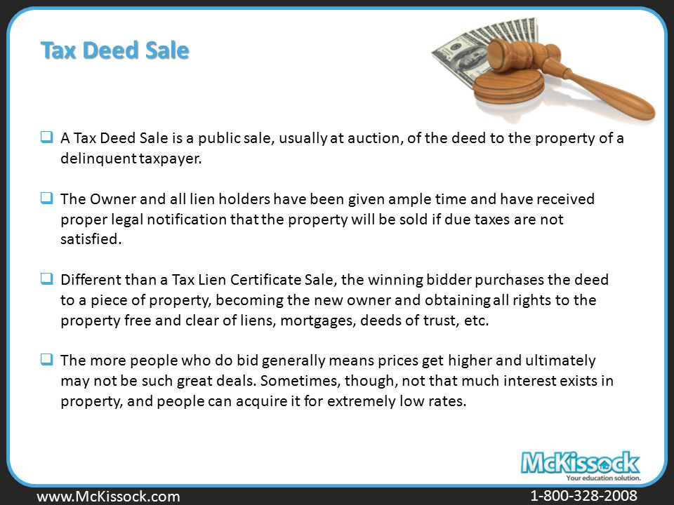 Tax Deed Sale A Tax Deed Sale is a public sale, usually at auction, of the deed to the property of a delinquent taxpayer.