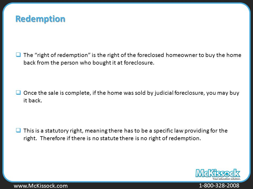 Redemption The right of redemption is the right of the foreclosed homeowner to buy the home back from the person who bought it at foreclosure.