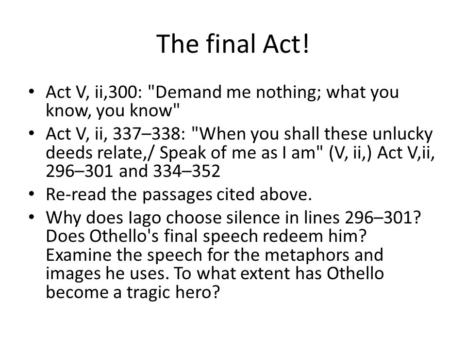 The final Act! Act V, ii,300: Demand me nothing; what you know, you know