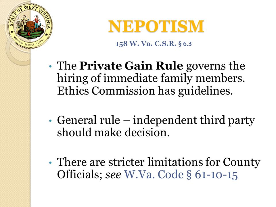 NEPOTISM 158 W. Va. C.S.R. § 6.3. The Private Gain Rule governs the hiring of immediate family members. Ethics Commission has guidelines.