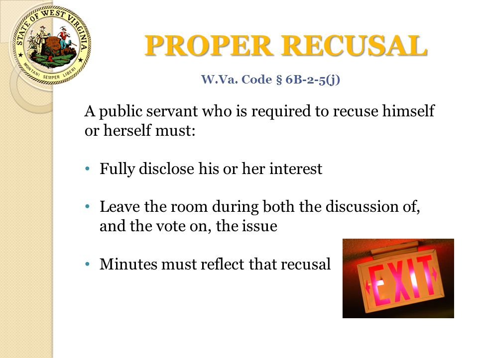PROPER RECUSAL W.Va. Code § 6B-2-5(j) A public servant who is required to recuse himself or herself must: