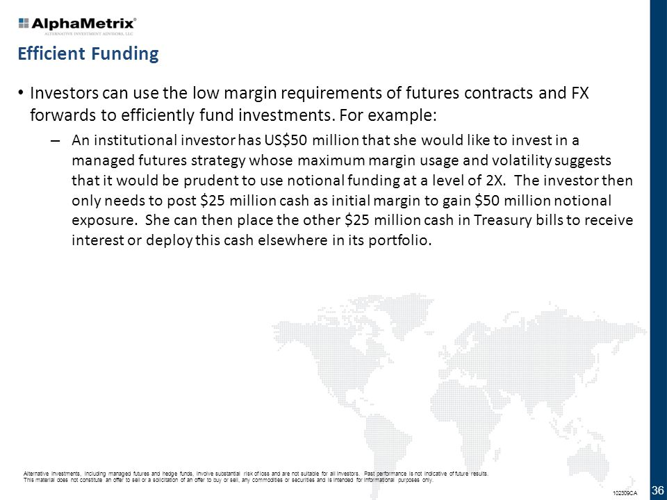 Efficient Funding Investors can use the low margin requirements of futures contracts and FX forwards to efficiently fund investments. For example: