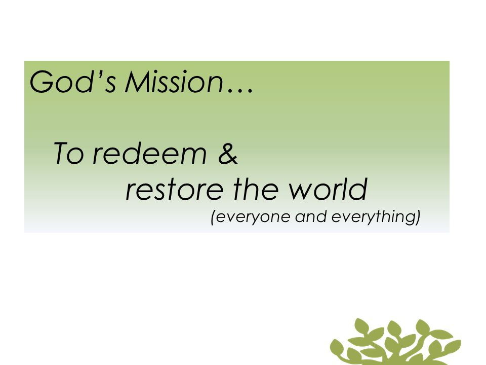 God's Mission… To redeem & restore the world (everyone and everything)