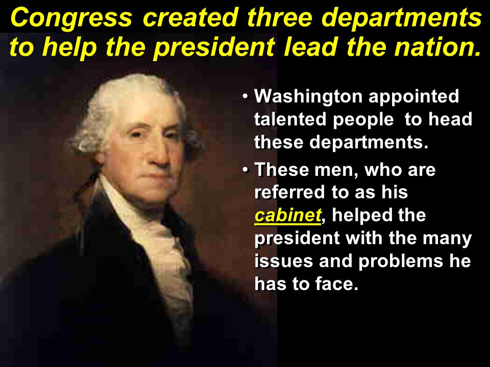 Congress created three departments to help the president lead the nation.