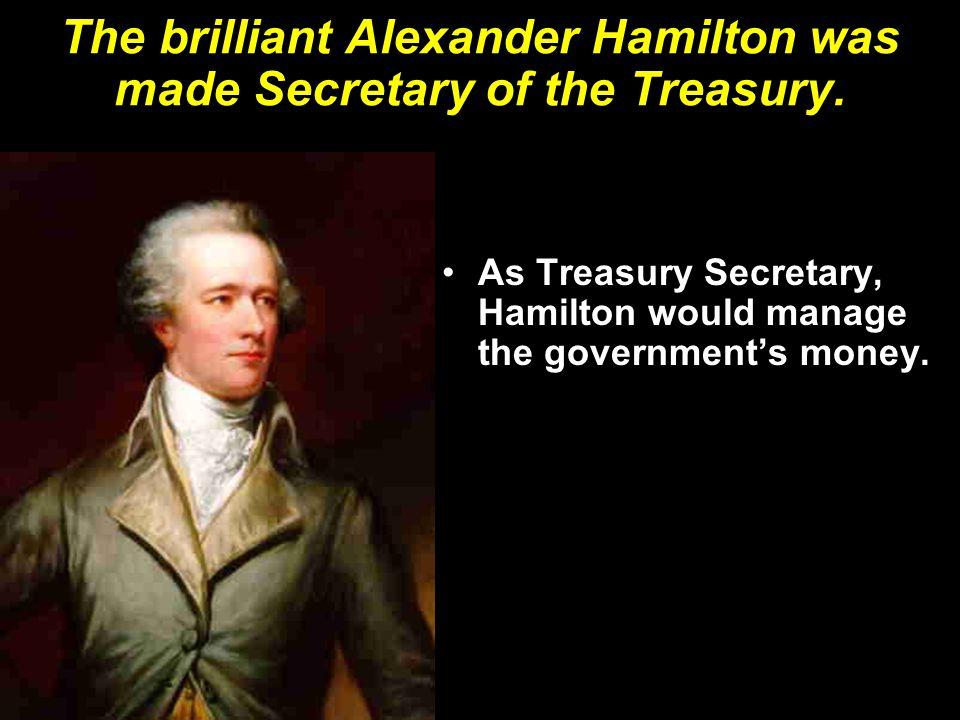 The brilliant Alexander Hamilton was made Secretary of the Treasury.