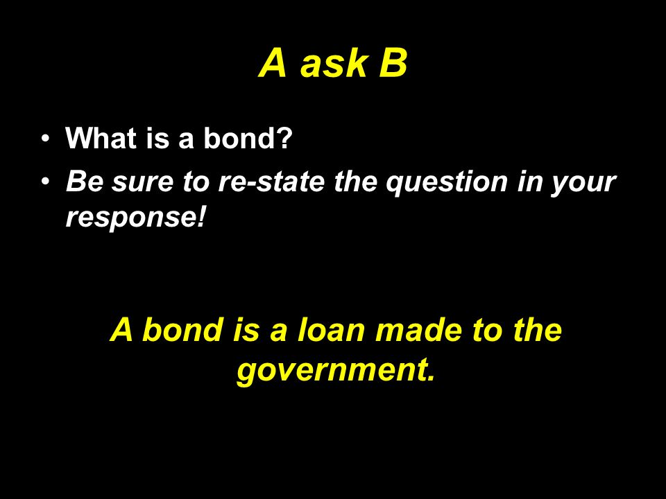 A bond is a loan made to the government.