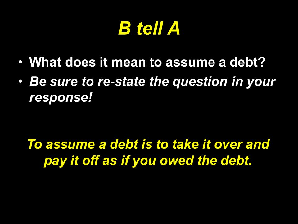 B tell A What does it mean to assume a debt