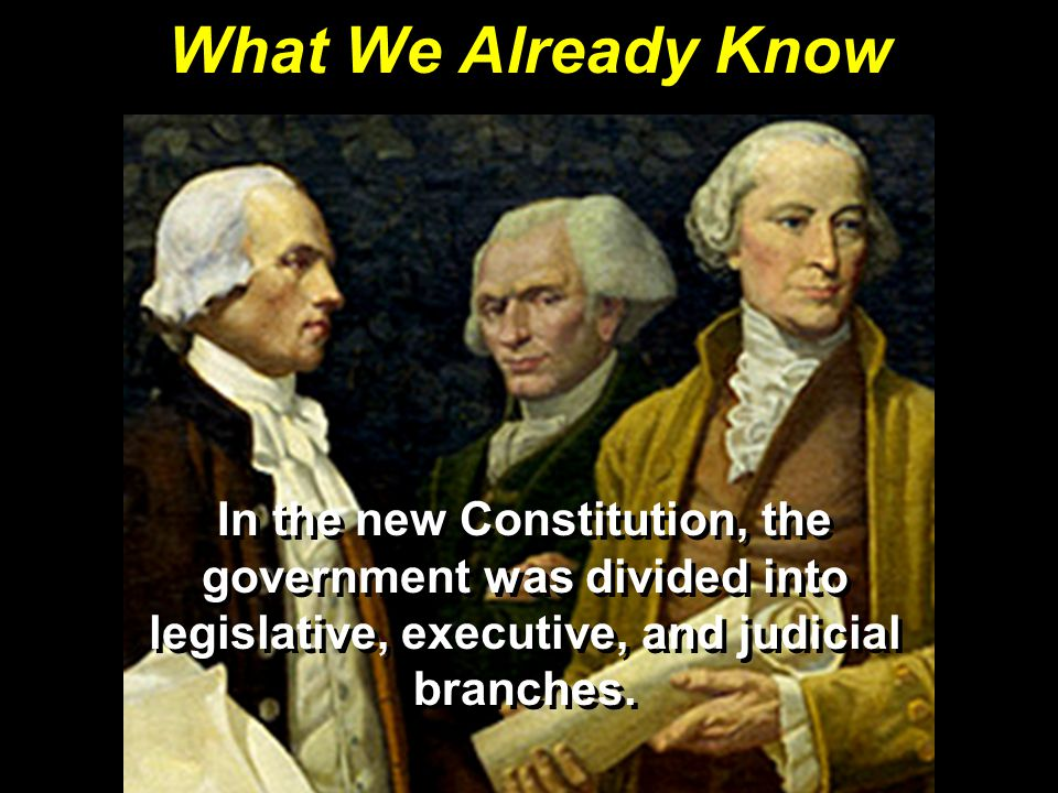 What We Already Know In the new Constitution, the government was divided into legislative, executive, and judicial branches.