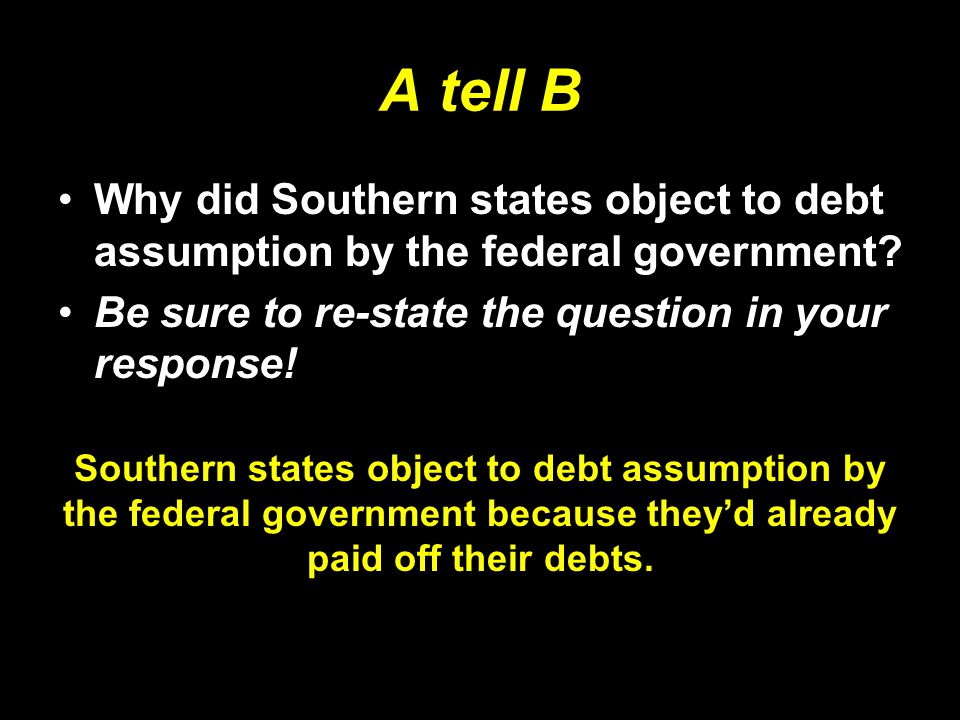 A tell B Why did Southern states object to debt assumption by the federal government Be sure to re-state the question in your response!