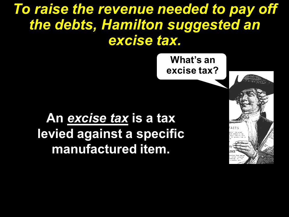 An excise tax is a tax levied against a specific manufactured item.