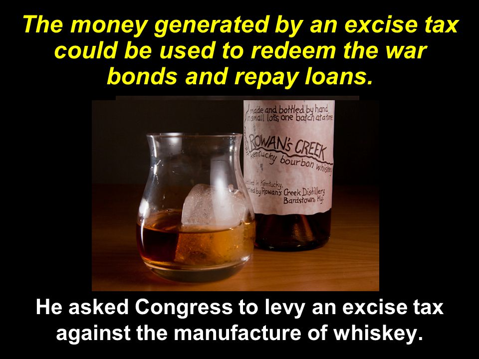 The money generated by an excise tax could be used to redeem the war bonds and repay loans.