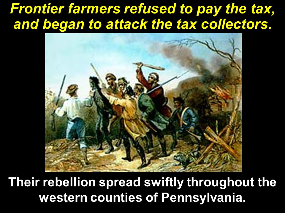 Frontier farmers refused to pay the tax, and began to attack the tax collectors.