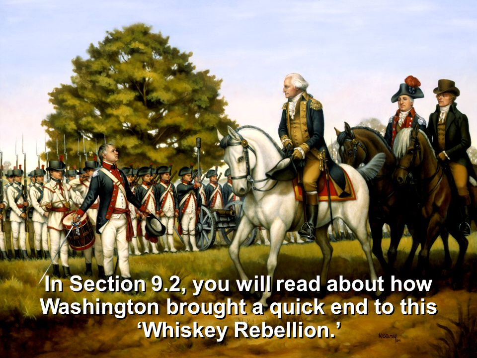 In Section 9.2, you will read about how Washington brought a quick end to this 'Whiskey Rebellion.'
