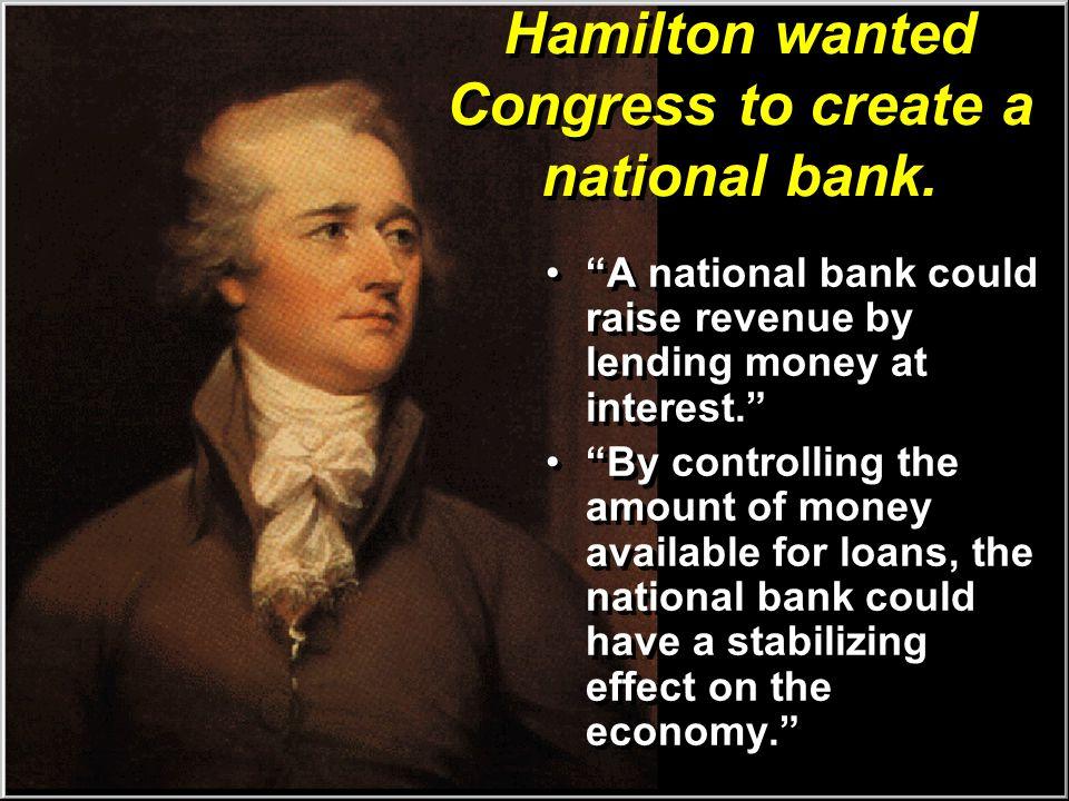 Hamilton wanted Congress to create a national bank.