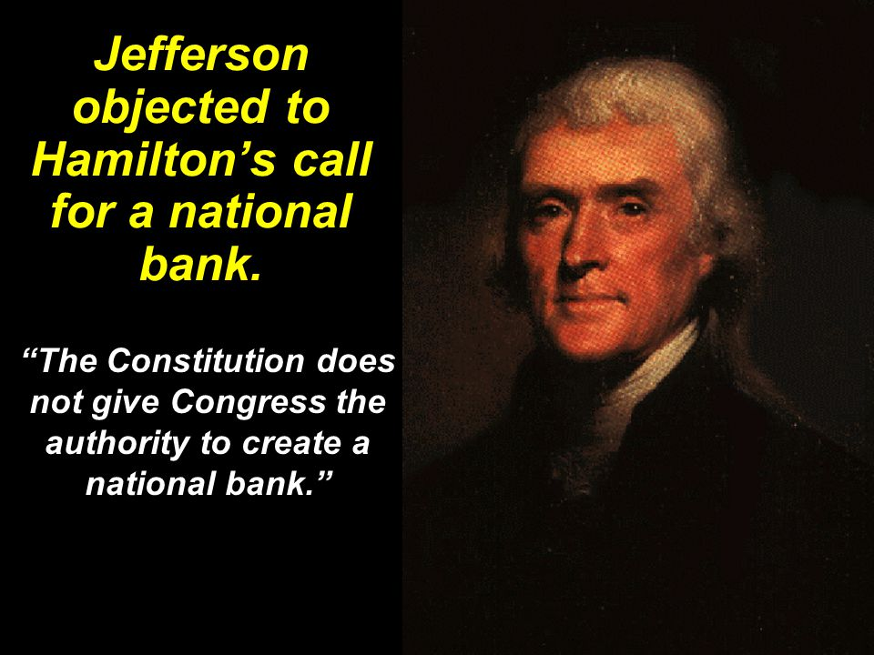 Jefferson objected to Hamilton's call for a national bank.