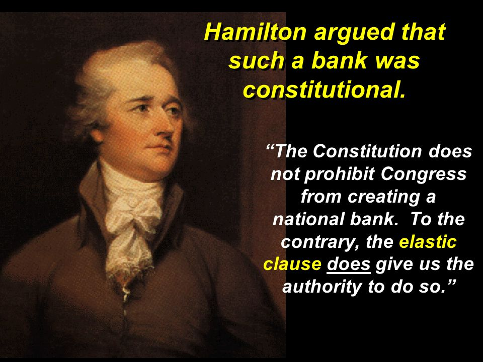 Hamilton argued that such a bank was constitutional.