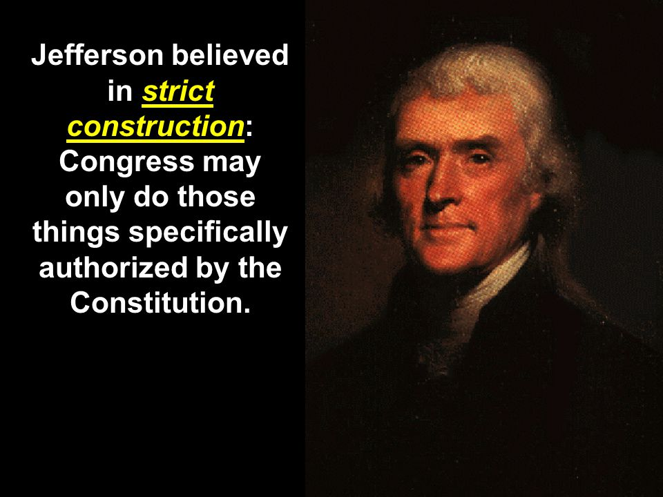 Jefferson believed in strict construction: Congress may only do those things specifically authorized by the Constitution.