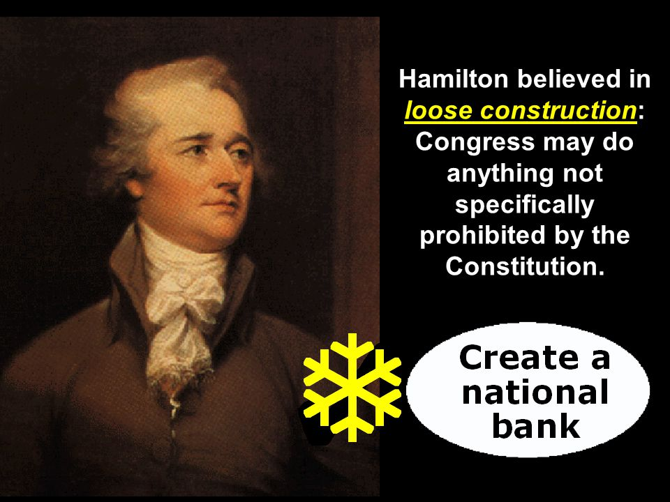 Hamilton believed in loose construction: Congress may do anything not specifically prohibited by the Constitution.