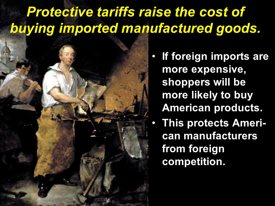 Protective tariffs raise the cost of buying imported manufactured goods.