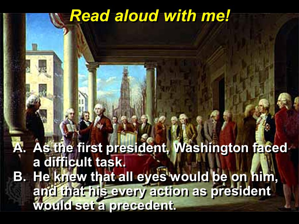 Read aloud with me! As the first president, Washington faced a difficult task.