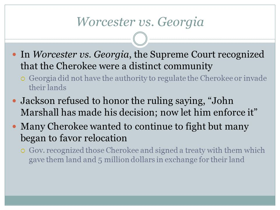 Worcester vs. Georgia In Worcester vs. Georgia, the Supreme Court recognized that the Cherokee were a distinct community.