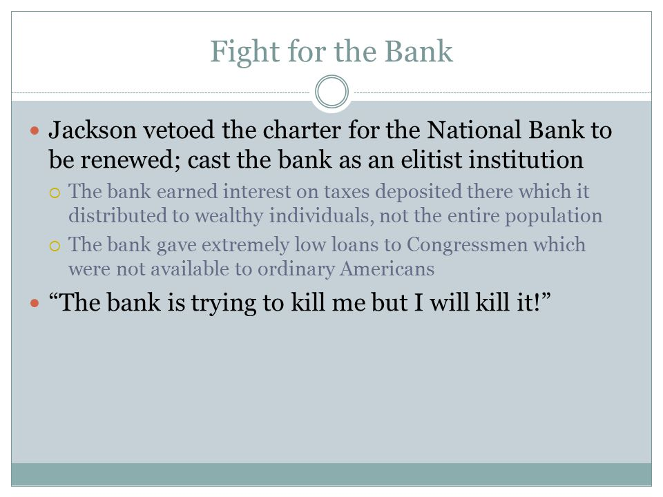 Fight for the Bank Jackson vetoed the charter for the National Bank to be renewed; cast the bank as an elitist institution.